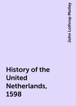 History of the United Netherlands, 1598, John Lothrop Motley
