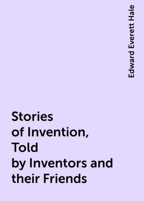 Stories of Invention, Told by Inventors and their Friends, Edward Everett Hale