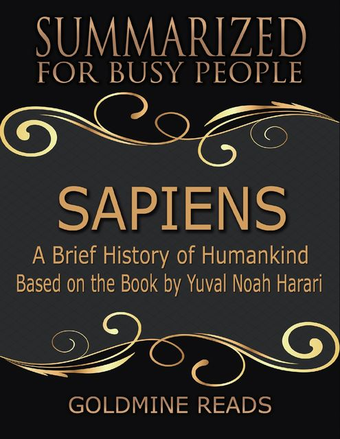 Sapiens – Summarized for Busy People: A Brief History of Humankind: Based on the Book by Yuval Noah Harari, Goldmine Reads