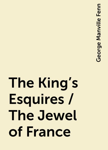 The King's Esquires / The Jewel of France, George Manville Fenn