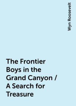 The Frontier Boys in the Grand Canyon / A Search for Treasure, Wyn Roosevelt