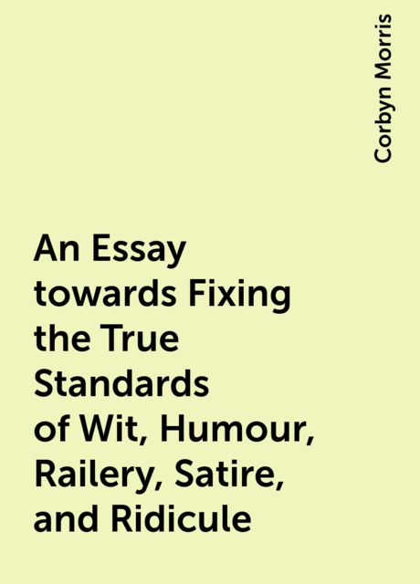 An Essay towards Fixing the True Standards of Wit, Humour, Railery, Satire, and Ridicule, Corbyn Morris