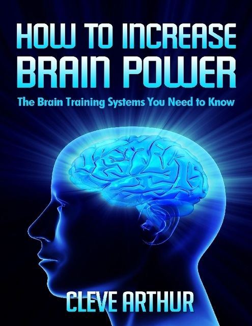 How to Increase Brain Power: The Brain Training Systems You Need to Know, Cleve Arthur