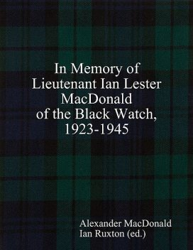 In Memory of Lieutenant Ian Lester MacDonald of the Black Watch, 1923–1945, Ian Ruxton, Alexander Macdonald