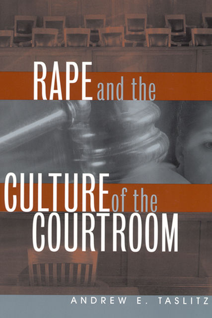 Rape and the Culture of the Courtroom, Andrew E.Taslitz
