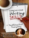 Improve Your Writing Skills: Powerful Techniques Toward Mastering Writing, Cathy Wilson