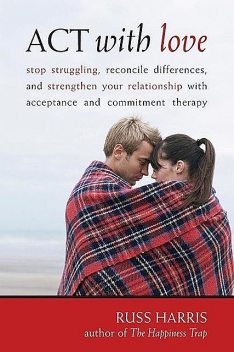 ACT with Love: Stop Struggling, Reconcile Differences, and Strengthen Your Relationship with Acceptance and Commitm, Russ Harris