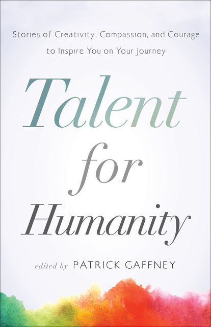 Talent for Humanity: Stories of Creativity, Compassion, and Courage, Patrick Gaffney