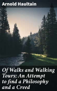Of Walks and Walking Tours: An Attempt to find a Philosophy and a Creed, Arnold Haultain