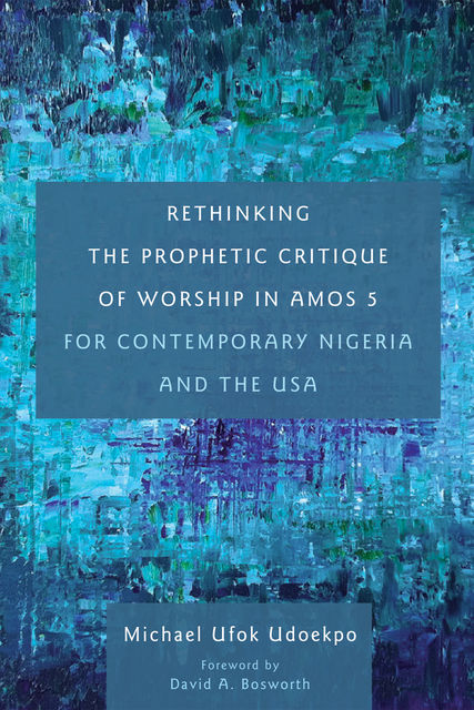 Rethinking the Prophetic Critique of Worship in Amos 5 for Contemporary Nigeria and the USA, Michael Ufok Udoekpo