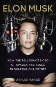 Elon Musk: How the Billionaire CEO of SpaceX and Tesla is Shaping our Future, Ashlee Vance