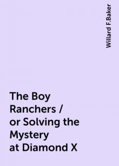 The Boy Ranchers / or Solving the Mystery at Diamond X, Willard F.Baker