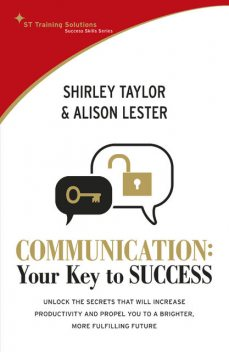 STTS-Communication: Your Key to Success. Unlock the secrets that will increase productivity and propel you to a brighter, more fulfilling future, Shirley Taylor, Alison Lester