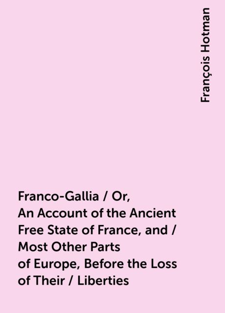 Franco-Gallia / Or, An Account of the Ancient Free State of France, and / Most Other Parts of Europe, Before the Loss of Their / Liberties, François Hotman