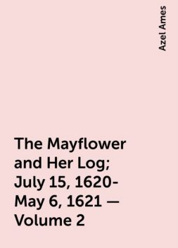 The Mayflower and Her Log; July 15, 1620-May 6, 1621 — Volume 2, Azel Ames