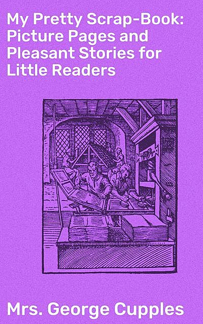 My Pretty Scrap-Book: Picture Pages and Pleasant Stories for Little Readers, George Cupples