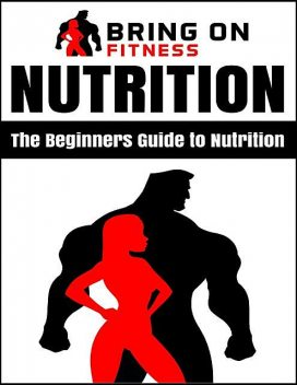 Nutrition: The Beginners Guide to Nutrition, Bring On Fitness