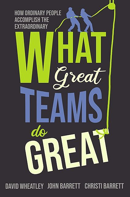 What Great Teams Do Great, David Wheatley, Christi Barrett, John Barrett