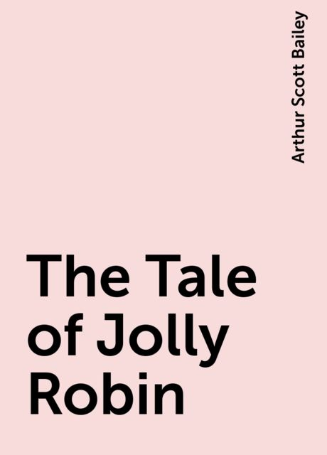 The Tale of Jolly Robin, Arthur Scott Bailey