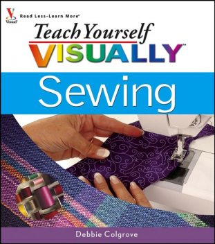 Teach Yourself VISUALLY Sewing, Debbie Colgrove