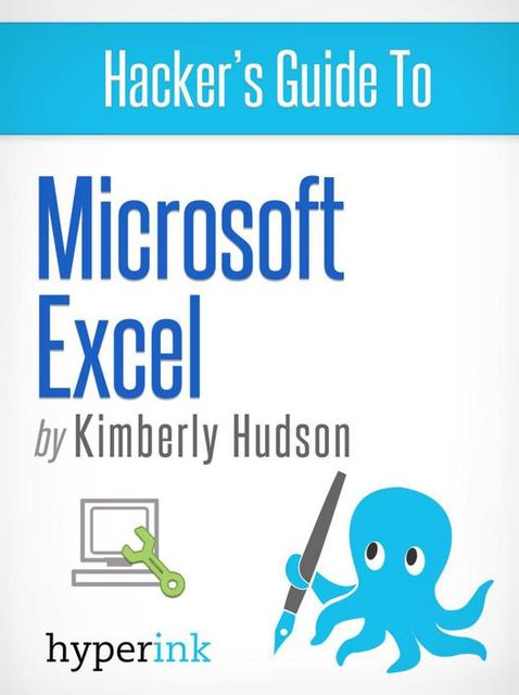 Hacker's Guide To Microsoft Excel (How To Use Excel, Shortcuts, Modeling, Macros, and more), Kimberly Hudson