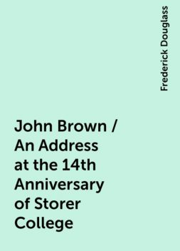 John Brown / An Address at the 14th Anniversary of Storer College, Frederick Douglass