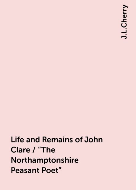 "Life and Remains of John Clare / ""The Northamptonshire Peasant Poet"", J.L.Cherry"
