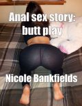 Anal Sex Story: Butt Play, Nicole Bankfields