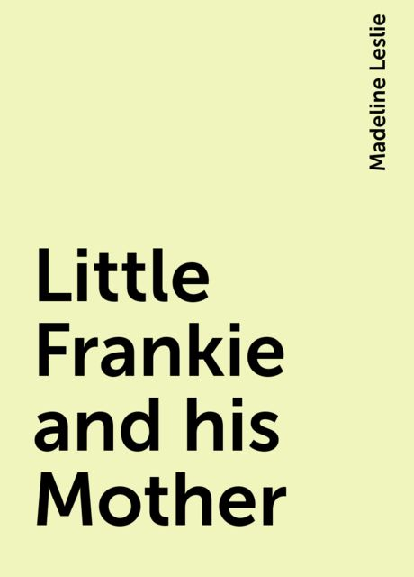 Little Frankie and his Mother, Madeline Leslie
