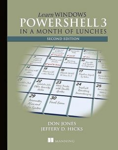Learn Windows PowerShell 3 in a Month of Lunches, Don Jones Jeffery Hicks
