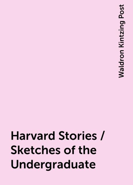 Harvard Stories / Sketches of the Undergraduate, Waldron Kintzing Post