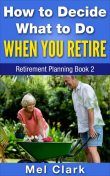 How to Decide What to Do When You Retire, Mel Clark