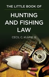Little Book of Hunting and Fishing Law, Cecil C. Kuhne III