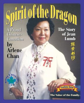 Spirit of the Dragon: The Story of Jean Lumb, a Proud Chinese-Canadian, Arlene Chan