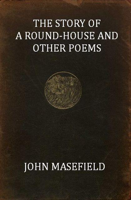 The Story of a Round-House, and Other Poems, John Masefield