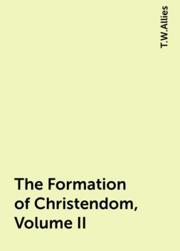 The Formation of Christendom, Volume II, T.W.Allies