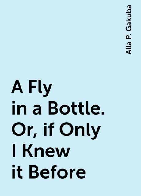 A Fly in a Bottle. Or, if Only I Knew it Before, Alla P. Gakuba