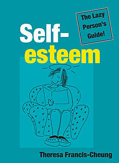 Self-esteem: The Lazy Person's Guide!, Theresa Francis-Cheung
