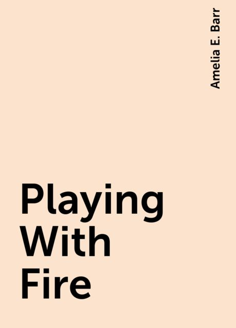 Playing With Fire, Amelia E. Barr