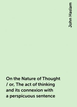 On the Nature of Thought / or, The act of thinking and its connexion with a perspicuous sentence, John Haslam