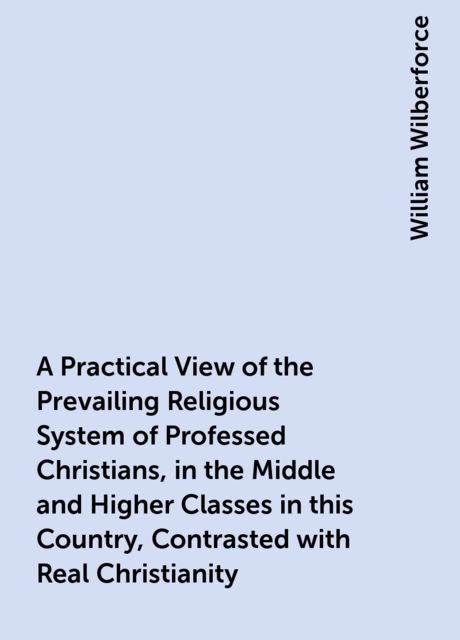 A Practical View of the Prevailing Religious System of Professed Christians, in the Middle and Higher Classes in this Country, Contrasted with Real Christianity, William Wilberforce