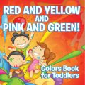 Red and Yellow and Pink and Green!: Colors Book for Toddlers, Speedy Publishing LLC