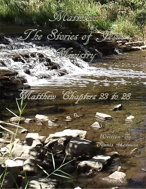Matthew: The Stories of Jesus' Ministry: Matthew Chapters 23 to 28, Dennis Herman