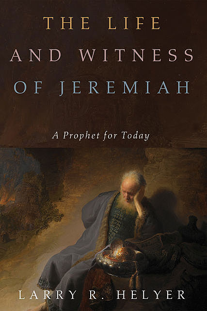 The Life and Witness of Jeremiah, Larry R.Helyer