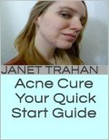 Acne Cure: Your Quick Start Guide, Janet Trahan