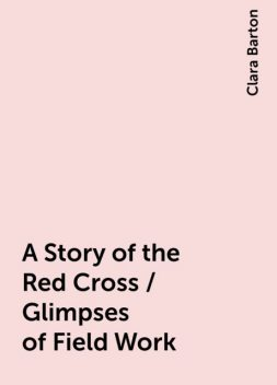 A Story of the Red Cross / Glimpses of Field Work, Clara Barton