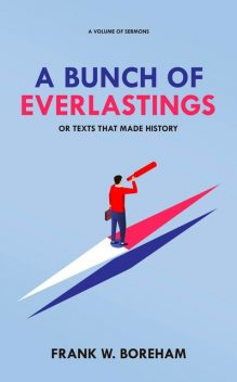 A Bunch of Everlastings, or Texts That Made History, Frank Boreham