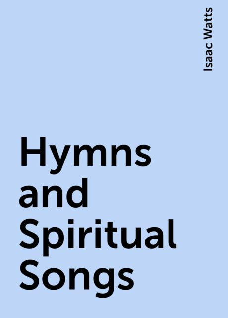 Hymns and Spiritual Songs, Isaac Watts