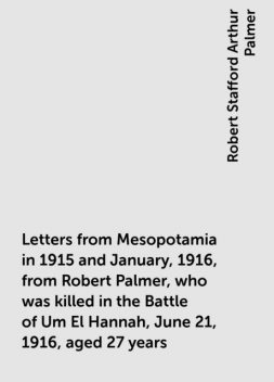 Letters from Mesopotamia in 1915 and January, 1916, from Robert Palmer, who was killed in the Battle of Um El Hannah, June 21, 1916, aged 27 years, Robert Stafford Arthur Palmer