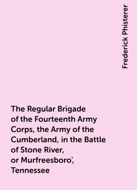 The Regular Brigade of the Fourteenth Army Corps, the Army of the Cumberland, in the Battle of Stone River, or Murfreesboro', Tennessee, Frederick Phisterer
